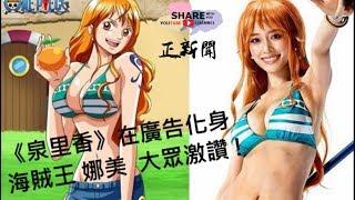 《泉里香》在廣告化身海賊王 – 娜美 , 日本大眾激讚 !