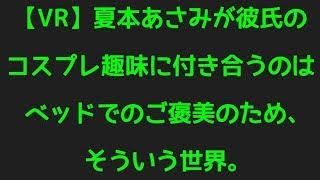 【VR】夏本あさみが彼氏のコスプレ趣味に付き合うのはベッドでのご褒美のため、そういう世界。から話題のネタまで調べてみました!