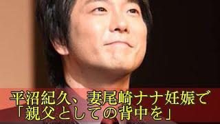 平沼紀久、妻尾崎ナナ妊娠で「親父としての背中を」