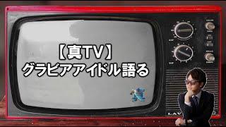 【真TV】グラビアアイドルについて語る。~森咲智美・葉月あや・犬童美乃梨・橋本梨菜・☆HOSHINO・清水あいり~