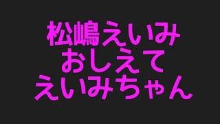 松嶋えいみのおしえてえいみちゃんからプロフィールまで色んなネタを集めてみた件!