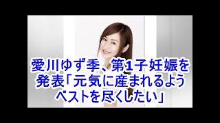 愛川ゆず季、第1子妊娠を発表「元気に産まれるようベストを尽くしたい」