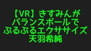 天羽希純の【VR】きすみんがバランスボールで ぷるぷるエクササイズ からプロフィールまで色んなネタを集めてみました!