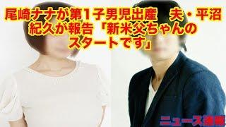 尾崎ナナが第1子男児出産 夫・平沼紀久が報告「新米父ちゃんのスタートです」
