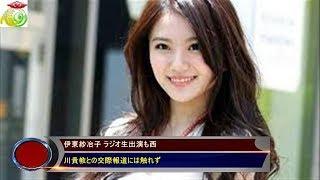伊東紗冶子 ラジオ生出演も西 川貴教との交際報道には触れず
