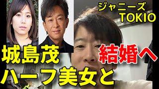 TOKIOリーダー城島茂が結婚へ ジャニーズ トキオ 菊池梨沙