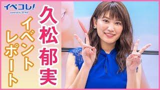 【イベコレ!】 久松郁実 イベントレポート