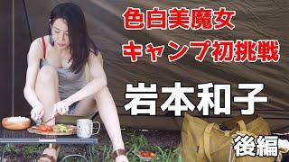 【キャンプ女子】色白美魔女 アラフォー岩本和子 人生初のキャンプ挑戦 後編