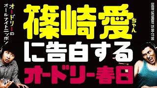 篠崎愛ちゃんに公開告白する春日【オードリーのラジオトーク・オールナイトニッポン】