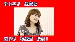 サトエリ 出産後 昼ドラ 初出演!