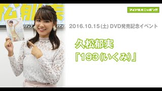 【久松郁実】DVD発売記念イベント・終了後コメント@大阪会場
