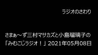 ラジオのさわり さまぁ~ず三村マサカズと小島瑠璃子の「みむこじラジオ!」 2021年05月08日