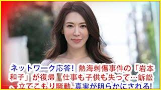 ネットワーク応答!熱海刺傷事件の「岩本和子」が復帰 仕事も子供も失って…訴訟、立てこもり騒動, 真実が明らかにされる!