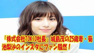 「株式会社TOKIO社長」城島茂の25歳妻・菊池梨沙のインスタにファン騒然!