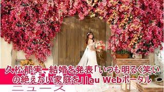 久松郁実、結婚を発表「いつも明るく笑いの絶えない家庭を」|au Webポータル
