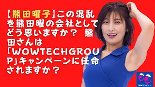 【熊田曜子】この混乱を熊田曜の会社としてどう思いますか? 熊田さんは「WOWTechGroup」キャンペーンに任命されますか?