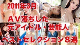 2011年3月 AV落ちした元アイドル・芸能人 ベストセレクション8選