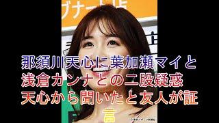 那須川天心に葉加瀬マイと浅倉カンナとの二股疑惑 天心から聞いたと友人が証言